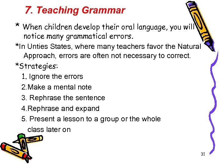 7. Teaching Grammar * When children develop their oral language, you will notice many