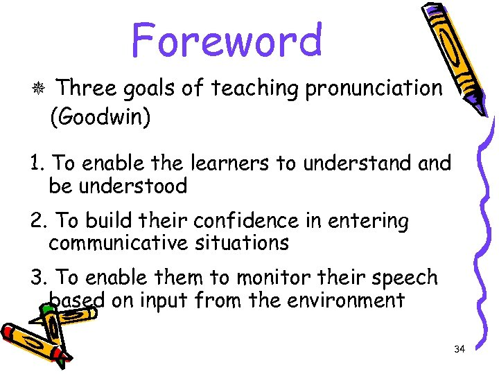Foreword Three goals of teaching pronunciation (Goodwin) 1. To enable the learners to understand