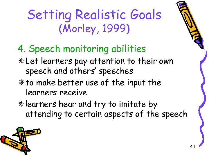 Setting Realistic Goals (Morley, 1999) 4. Speech monitoring abilities Let learners pay attention to
