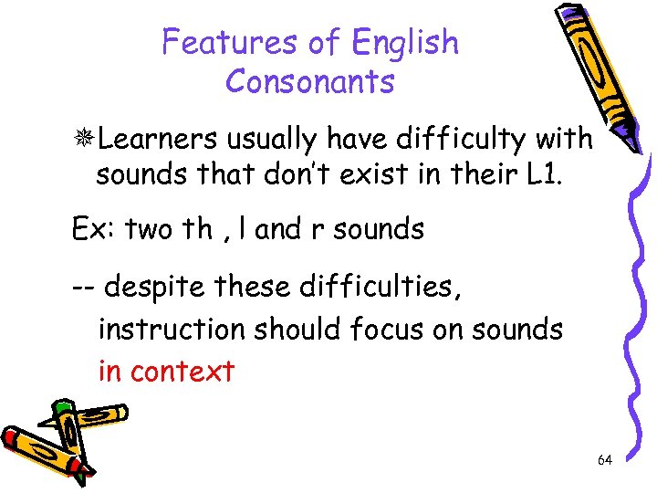 Features of English Consonants Learners usually have difficulty with sounds that don't exist in