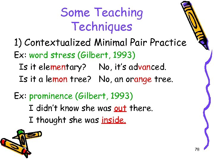 Some Teaching Techniques 1) Contextualized Minimal Pair Practice Ex: word stress (Gilbert, 1993) Is