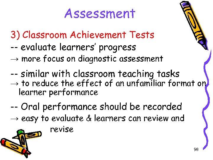 Assessment 3) Classroom Achievement Tests -- evaluate learners' progress → more focus on diagnostic
