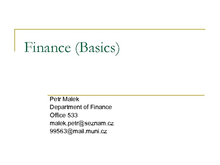 Finance (Basics) Petr Malek Department of Finance Office 533 malek. petr@seznam. cz 99563@mail. muni.