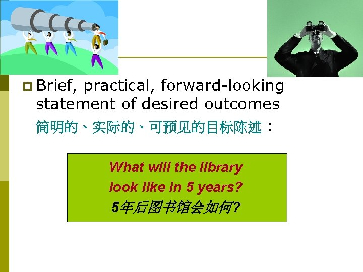The Vision p Brief, practical, forward-looking statement of desired outcomes 简明的、实际的、可预见的目标陈述 : What will