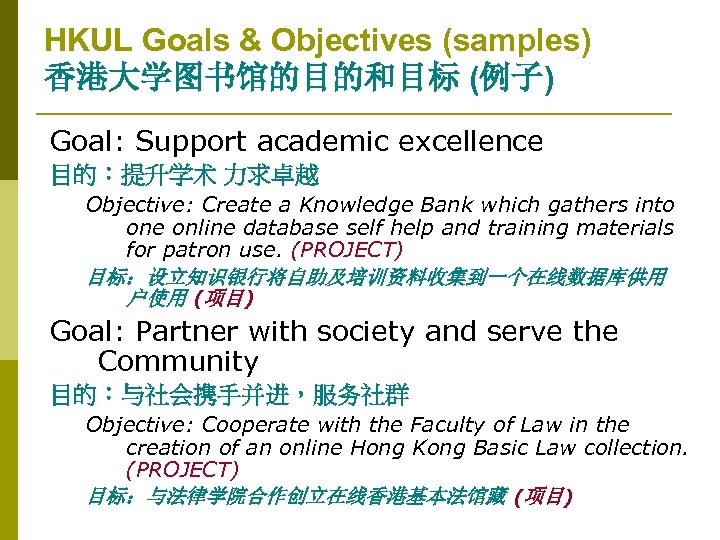HKUL Goals & Objectives (samples) 香港大学图书馆的目的和目标 (例子) Goal: Support academic excellence 目的:提升学术 力求卓越 Objective: