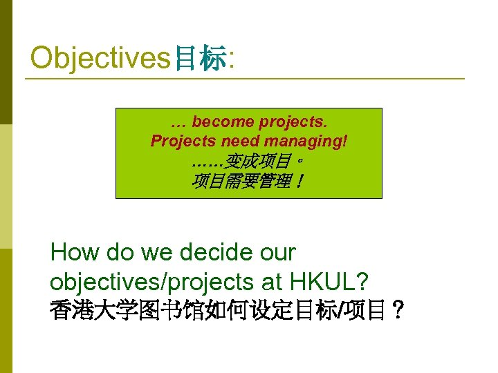 Objectives目标: … become projects. Projects need managing! ……变成项目。 项目需要管理! How do we decide our
