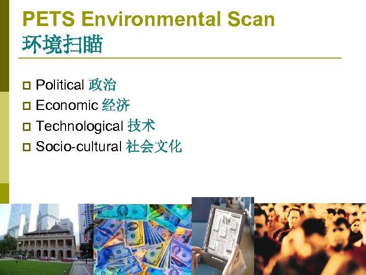 PETS Environmental Scan 环境扫瞄 Political 政治 p Economic 经济 p Technological 技术 p Socio-cultural