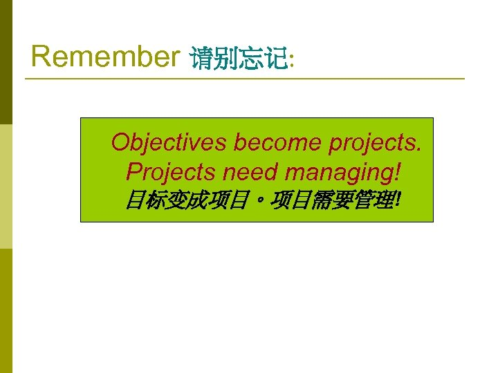 Remember 请别忘记: Objectives become projects. Projects need managing! 目标变成项目。项目需要管理!