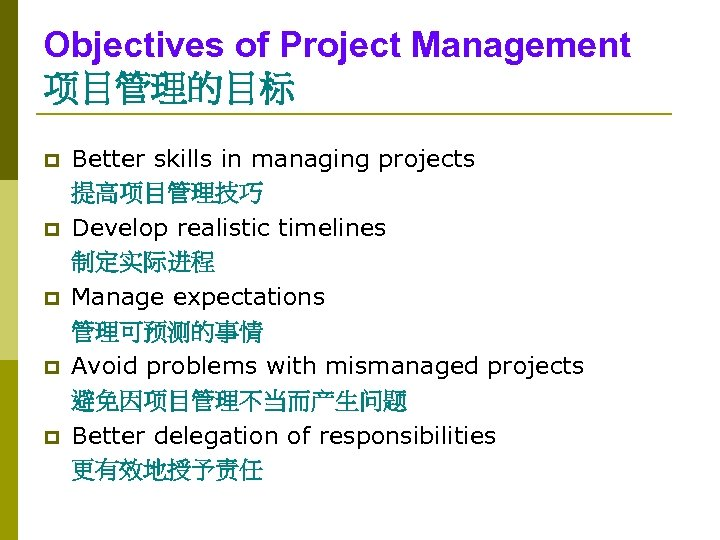 Objectives of Project Management 项目管理的目标 p p p Better skills in managing projects 提高项目管理技巧
