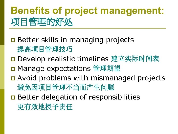 Benefits of project management: 项目管理的好处 Better skills in managing projects 提高项目管理技巧 p Develop realistic