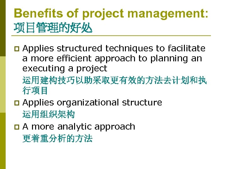 Benefits of project management: 项目管理的好处 Applies structured techniques to facilitate a more efficient approach