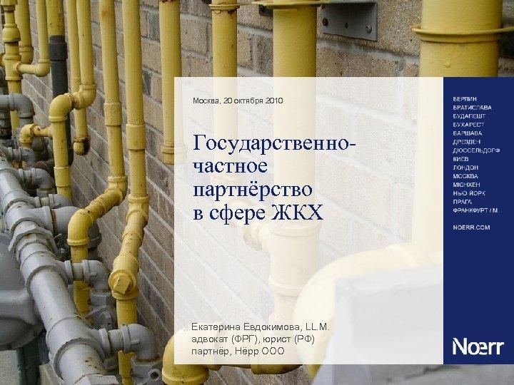Москва, 20 октября 2010 Государственночастное партнёрство в сфере ЖКХ Екатерина Евдокимова, LL. M. адвокат