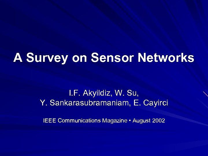 A Survey on Sensor Networks I. F. Akyildiz, W. Su, Y. Sankarasubramaniam, E. Cayirci