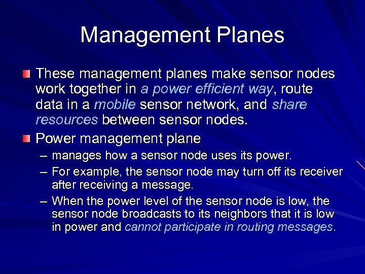 Management Planes These management planes make sensor nodes work together in a power efficient