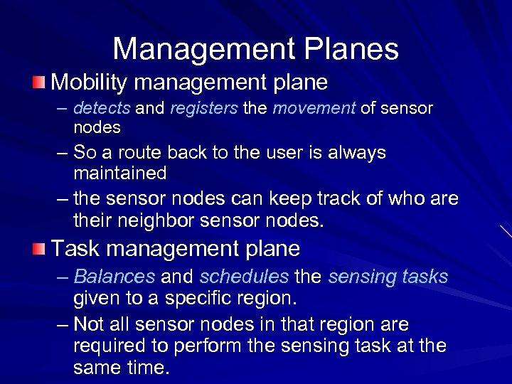 Management Planes Mobility management plane – detects and registers the movement of sensor nodes