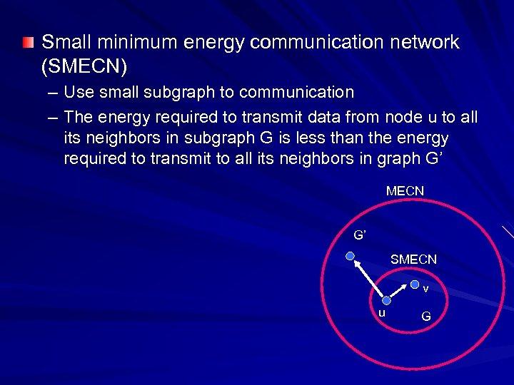Small minimum energy communication network (SMECN) – Use small subgraph to communication – The