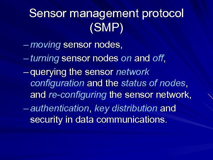 Sensor management protocol (SMP) – moving sensor nodes, – turning sensor nodes on and