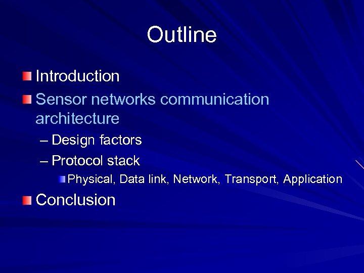Outline Introduction Sensor networks communication architecture – Design factors – Protocol stack Physical, Data