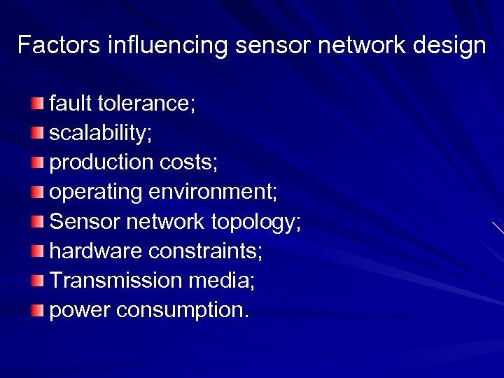 Factors influencing sensor network design fault tolerance; scalability; production costs; operating environment; Sensor network
