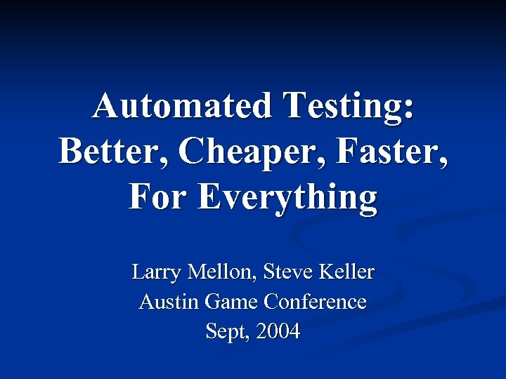 Automated Testing: Better, Cheaper, Faster, For Everything Larry Mellon, Steve Keller Austin Game Conference