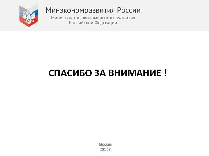 СПАСИБО ЗА ВНИМАНИЕ ! Москва 2015 г.