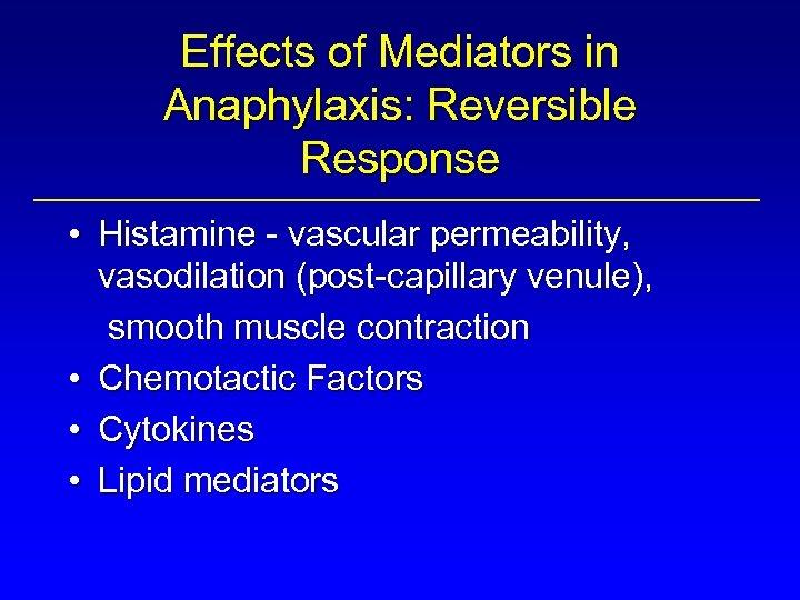 Effects of Mediators in Anaphylaxis: Reversible Response • Histamine - vascular permeability, vasodilation (post-capillary