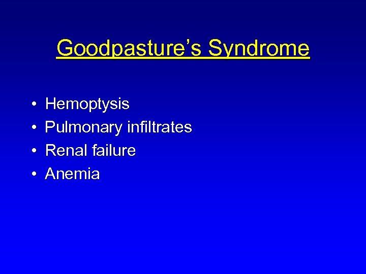 Goodpasture's Syndrome • • Hemoptysis Pulmonary infiltrates Renal failure Anemia