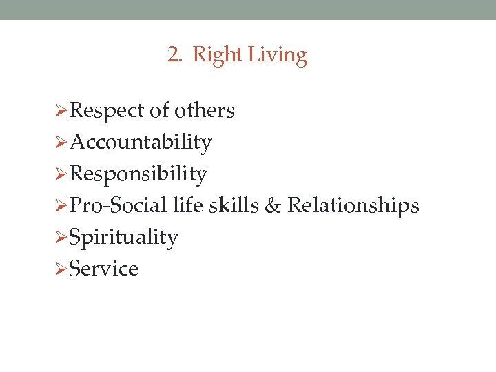 2. Right Living ØRespect of others ØAccountability ØResponsibility ØPro-Social life skills & Relationships ØSpirituality
