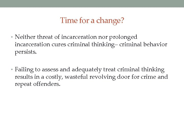 Time for a change? • Neither threat of incarceration nor prolonged incarceration cures criminal