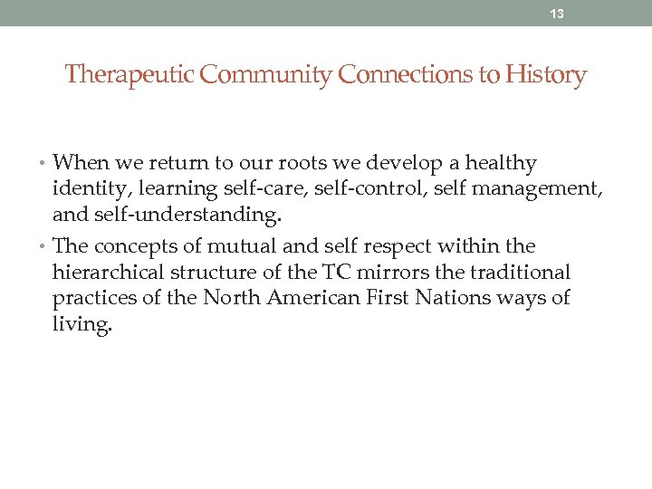 13 Therapeutic Community Connections to History • When we return to our roots we