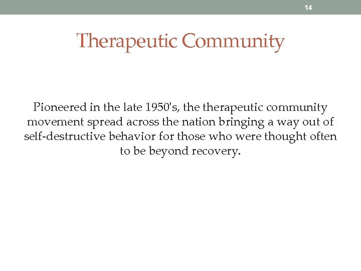 14 Therapeutic Community Pioneered in the late 1950's, therapeutic community movement spread across the
