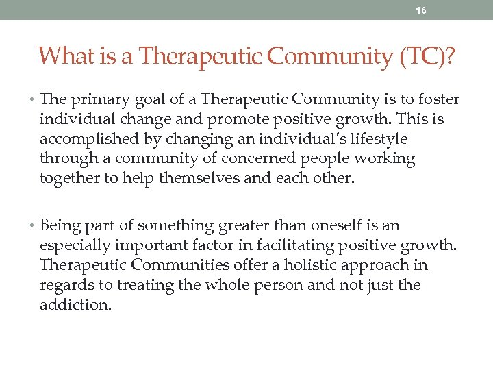16 What is a Therapeutic Community (TC)? • The primary goal of a Therapeutic