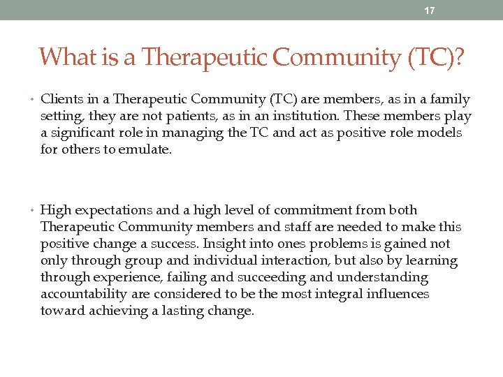 17 What is a Therapeutic Community (TC)? • Clients in a Therapeutic Community (TC)
