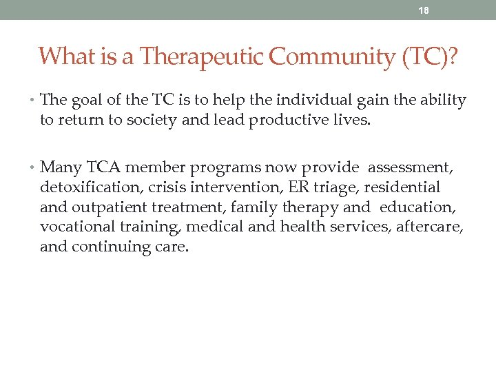 18 What is a Therapeutic Community (TC)? • The goal of the TC is