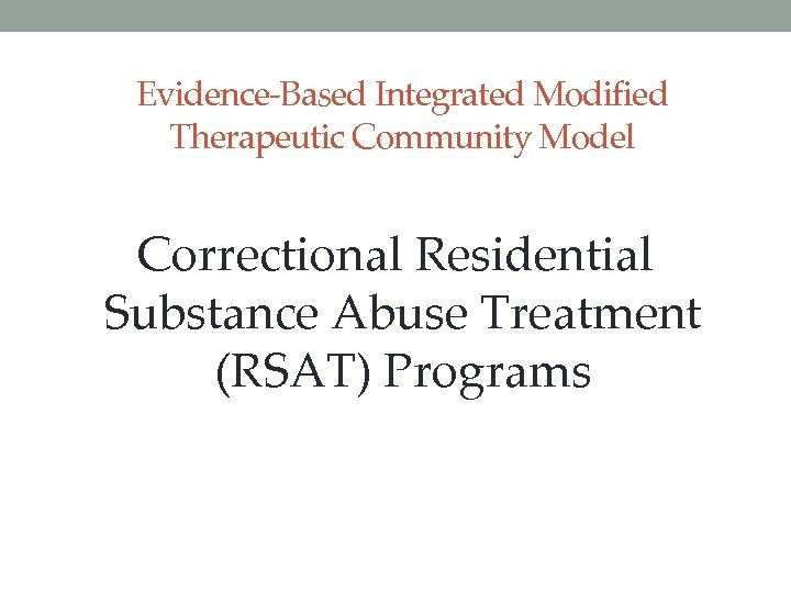 Evidence-Based Integrated Modified Therapeutic Community Model Correctional Residential Substance Abuse Treatment (RSAT) Programs