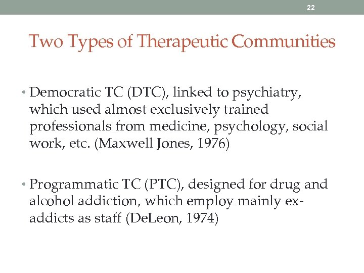 22 Two Types of Therapeutic Communities • Democratic TC (DTC), linked to psychiatry, which