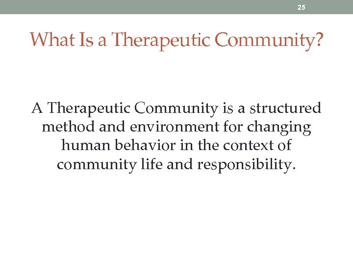 25 What Is a Therapeutic Community? A Therapeutic Community is a structured method and