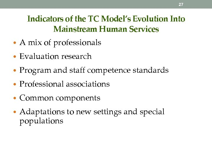 27 Indicators of the TC Model's Evolution Into Mainstream Human Services • A mix
