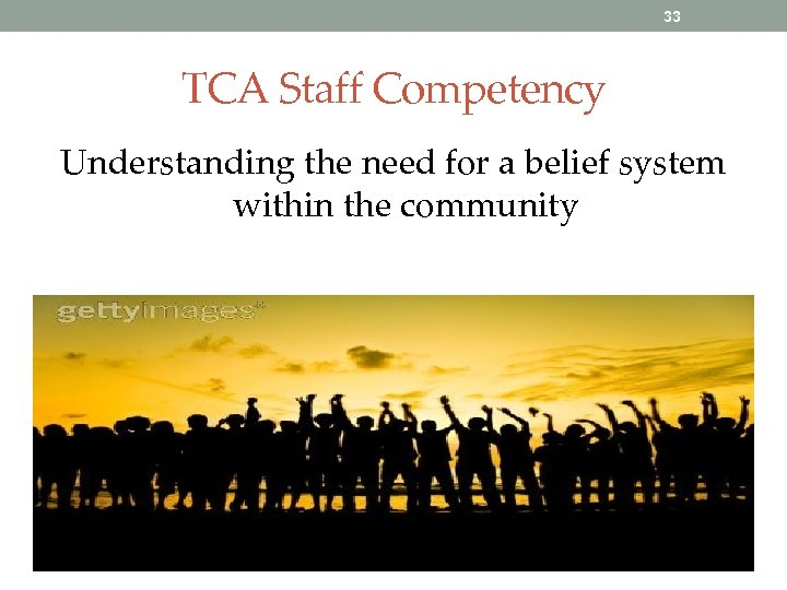 33 TCA Staff Competency Understanding the need for a belief system within the community