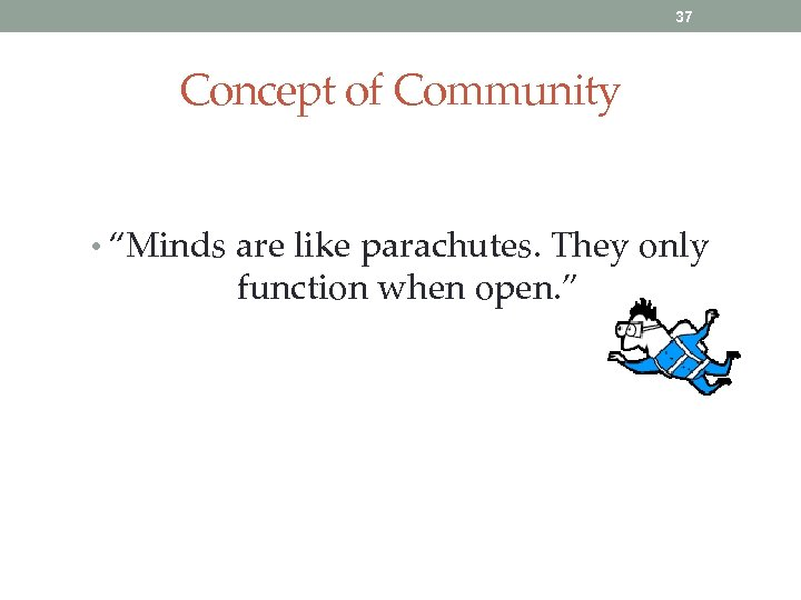 "37 Concept of Community • ""Minds are like parachutes. They only function when open."