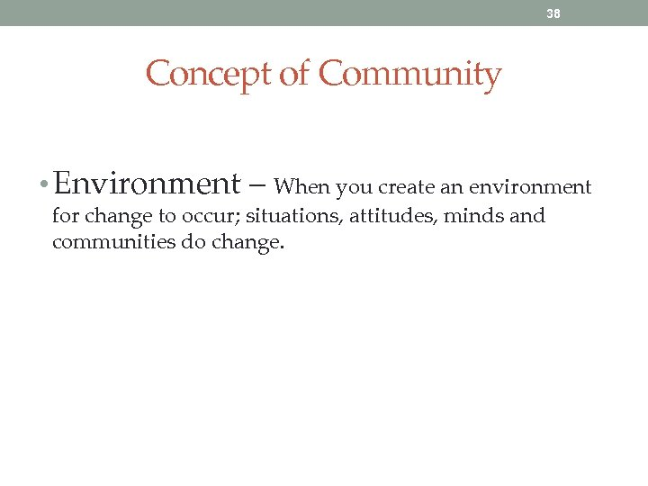 38 Concept of Community • Environment – When you create an environment for change