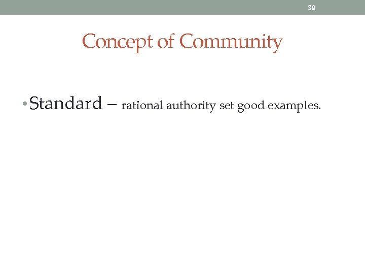 39 Concept of Community • Standard – rational authority set good examples.