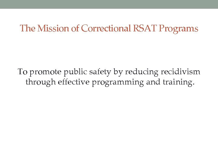 The Mission of Correctional RSAT Programs To promote public safety by reducing recidivism through