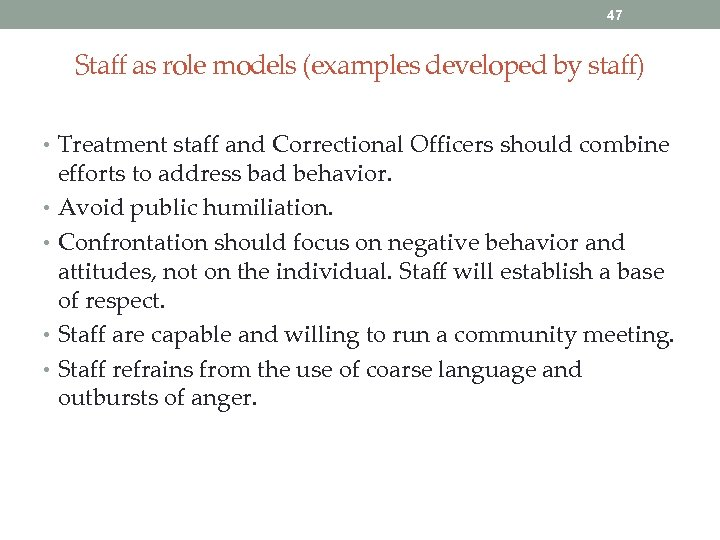 47 Staff as role models (examples developed by staff) • Treatment staff and Correctional
