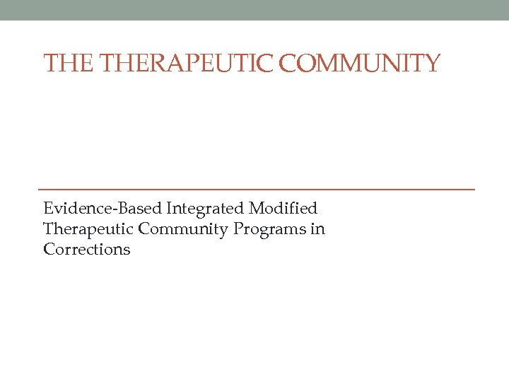 THE THERAPEUTIC COMMUNITY Evidence-Based Integrated Modified Therapeutic Community Programs in Corrections