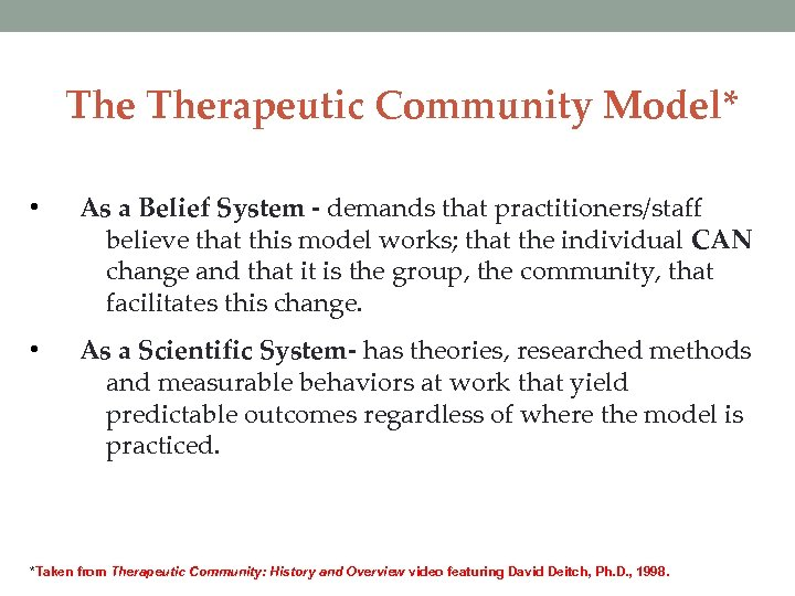 The Therapeutic Community Model* • As a Belief System - demands that practitioners/staff believe