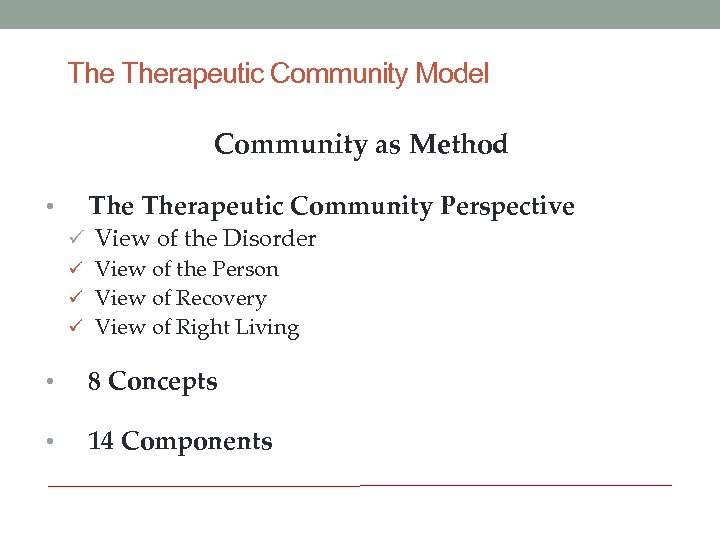 The Therapeutic Community Model Community as Method • Therapeutic Community Perspective ü View of