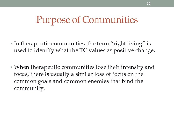 """60 Purpose of Communities • In therapeutic communities, the term """"right living"""" is used"""