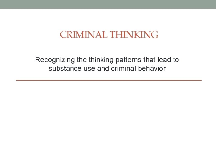 CRIMINAL THINKING Recognizing the thinking patterns that lead to substance use and criminal behavior