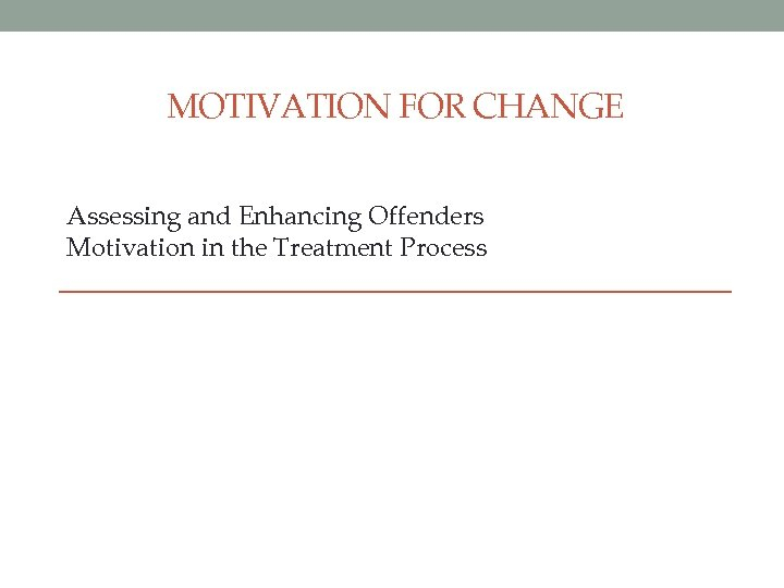 MOTIVATION FOR CHANGE Assessing and Enhancing Offenders Motivation in the Treatment Process